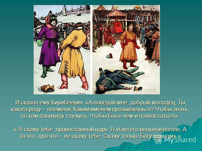 И сказал ему Кирибеевич: «А поведай мне, добрый молодец, Ты какого роду – племени, Каким именем прозываешься? Чтобы знать, по ком панихиду служить, Чтобы было чем и похвастаться». « Я скажу тебе, православный царь: Я убил его вольной волею, А за что,