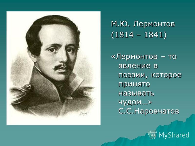 М.Ю. Лермонтов (1814 – 1841) «Лермонтов – то явление в поэзии, которое принято называть чудом…» С.С.Наровчатов