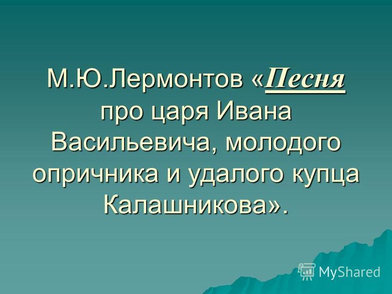 М.Ю.Лермонтов « Песня про царя Ивана Васильевича, молодого опричника и удалого купца Калашникова».
