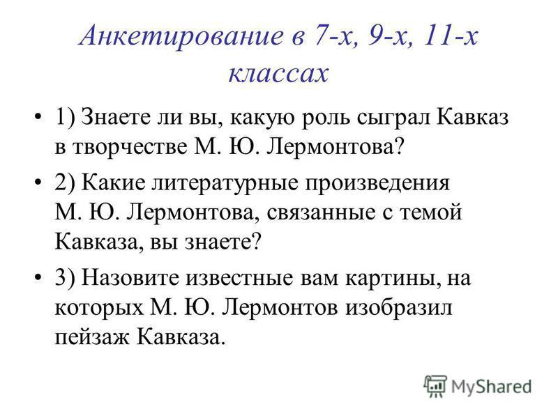 Анкетирование в 7-х, 9-х, 11-х классах 1) Знаете ли вы, какую роль сыграл Кавказ в творчестве М. Ю. Лермонтова? 2) Какие литературные произведения М. Ю. Лермонтова, связанные с темой Кавказа, вы знаете? 3) Назовите известные вам картины, на которых М