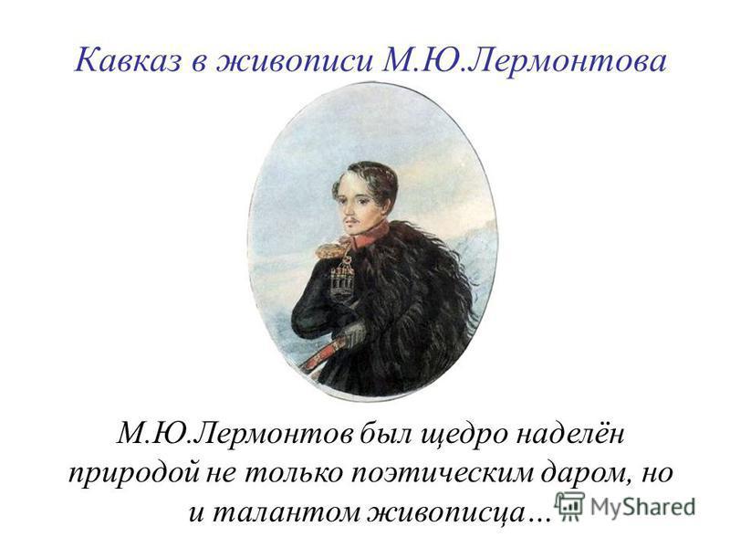 М.Ю.Лермонтов был щедро наделён природой не только поэтическим даром, но и талантом живописца… Кавказ в живописи М.Ю.Лермонтова