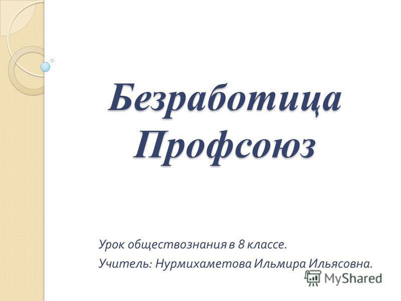 Безработица Профсоюз Урок обществознания в 8 классе. Учитель : Нурмихаметова Ильмира Ильясовна.