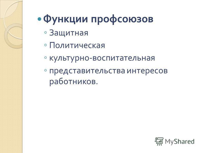 Функции профсоюзов Защитная Политическая культурно - воспитательная представительства интересов работников.