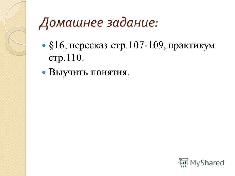 Домашнее задание : §16, пересказ стр.107-109, практикум стр.110. Выучить понятия.