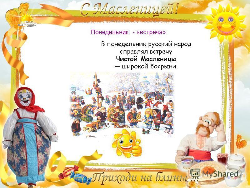 Понедельник - «встреча» В понедельник русский народ справлял встречу Чистой Масленицы широкой боярыни.