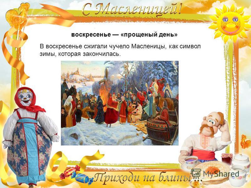воскресенье «прощеный день» В воскресенье сжигали чучело Масленицы, как символ зимы, которая закончилась.