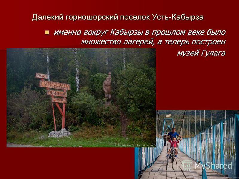 Далекий горно шорский поселок Усть-Кабырза именно вокруг Кабырзы в прошлом веке было множество лагерей, а теперь построен именно вокруг Кабырзы в прошлом веке было множество лагерей, а теперь построен музей Гулага