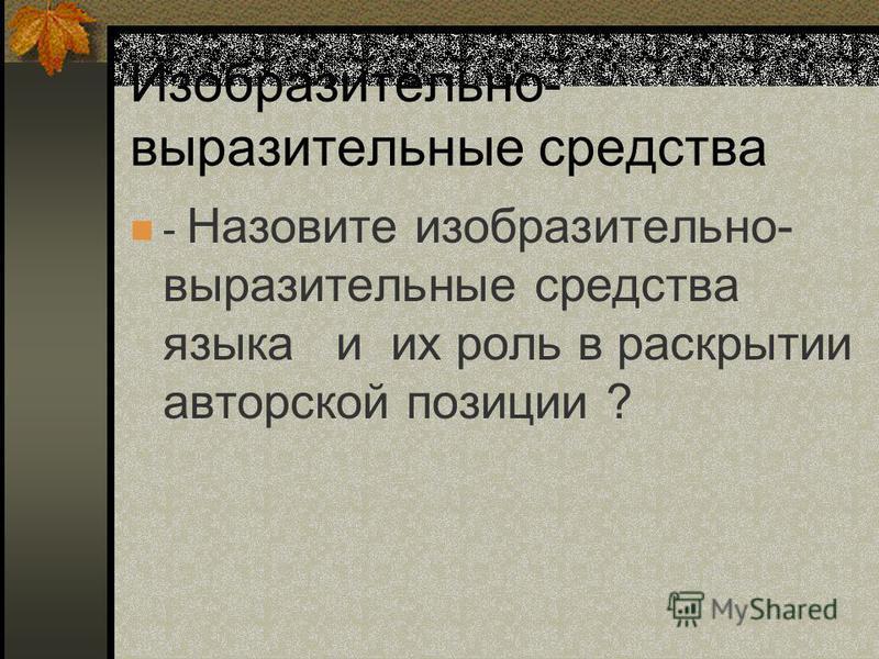 Изобразительно- выразительные средства - Назовите изобразительно- выразительные средства языка и их роль в раскрытии авторской позиции ?