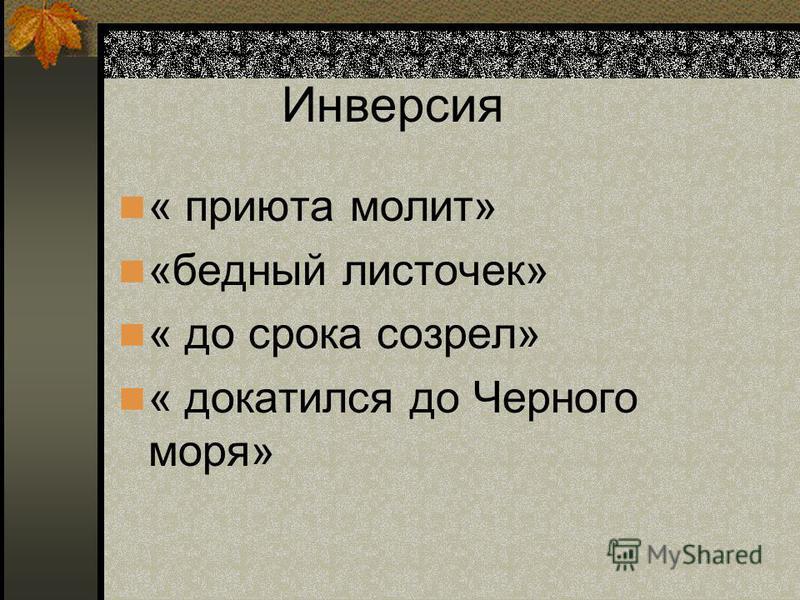Инверсия « приюта молит» «бедный листочек» « до срока созрел» « докатился до Черного моря»