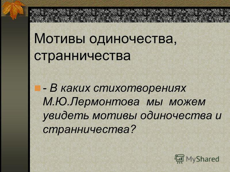 - В каких стихотворениях М.Ю.Лермонтова мы можем увидеть мотивы одиночества и странничества? Мотивы одиночества, странничества