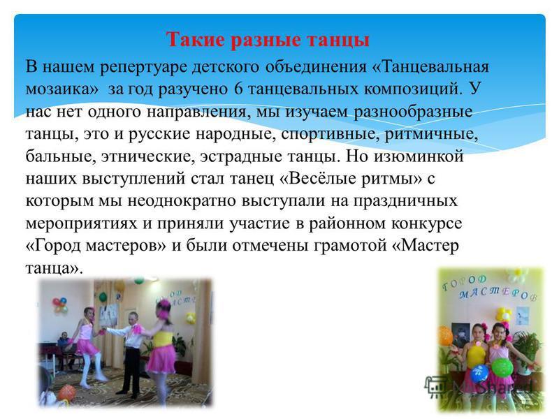 В нашем репертуаре детского объединения «Танцевальная мозаика» за год разучено 6 танцевальных композиций. У нас нет одного направления, мы изучаем разнообразные танцы, это и русские народные, спортивные, ритмичные, бальные, этнические, эстрадные танц