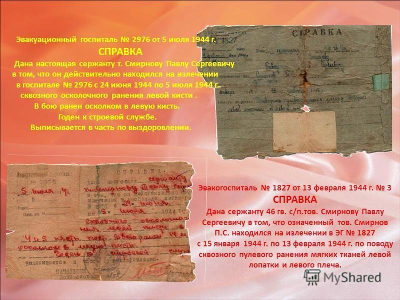 Эвакуационный госпиталь 2976 от 5 июля 1944 г. СПРАВКА Дана настоящая сержанту т. Смирнову Павлу Сергеевичу в том, что он действительно находился на излечении в госпитале 2976 с 24 июня 1944 по 5 июля 1944 г. сквозного осколочного ранения левой кисти