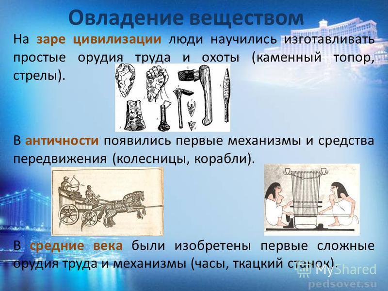Овладение веществом На заре цивилизации люди научились изготавливать простые орудия труда и охоты (каменный топор, стрелы). В античности появились первые механизмы и средства передвижения (колесницы, корабли). В средние века были изобретены первые сл