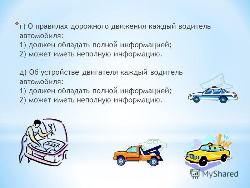 * г) О правилах дорожного движения каждый водитель автомобиля: 1) должен обладать полной информацией; 2) может иметь неполную информацию. д) Об устройстве двигателя каждый водитель автомобиля: 1) должен обладать полной информацией; 2) может иметь неп
