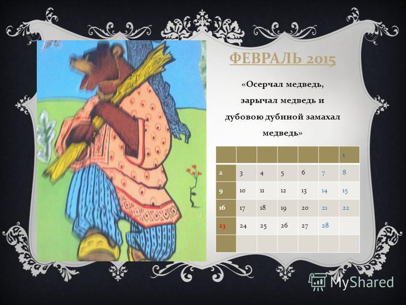 ФЕВРАЛЬ 2015 « Осерчал медведь, зарычал медведь и дубовою дубиной замахал медведь » 1 2345678 9101112131415 16171819202122 232425262728