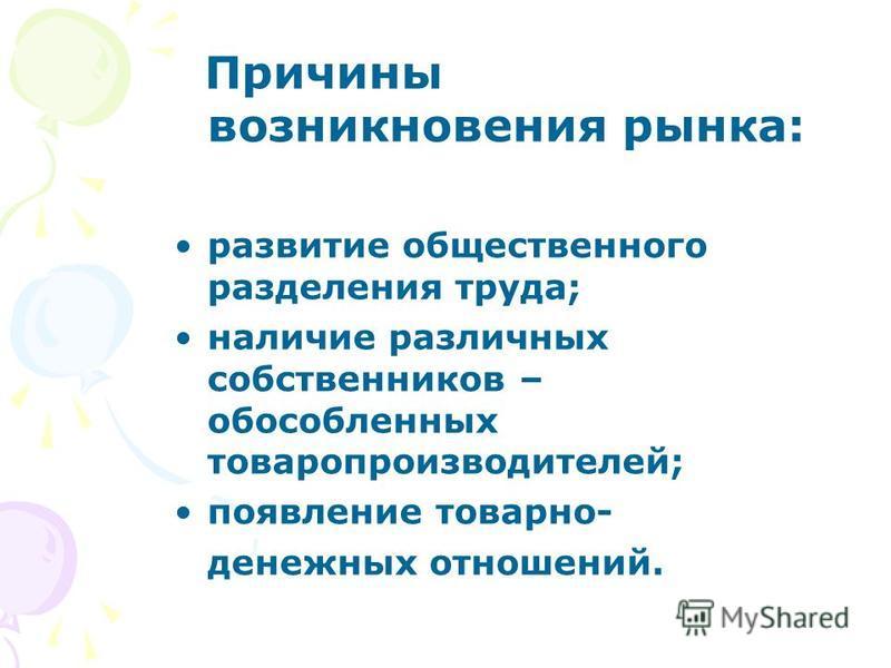Причины возникновения рынка: развитие общественного разделения труда; наличие различных собственников – обособленных товаропроизводителей; появление товарно- денежных отношений.