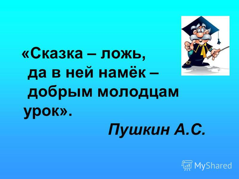 «Сказка – ложь, да в ней намёк – добрым молодцам урок». Пушкин А.С.