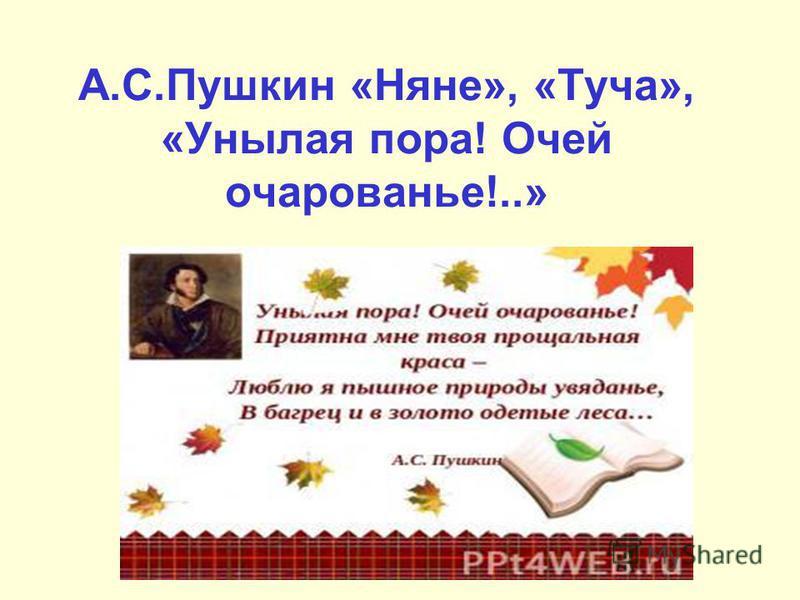 А.С.Пушкин «Няне», «Туча», «Унылая пора! Очей очарованье!..»