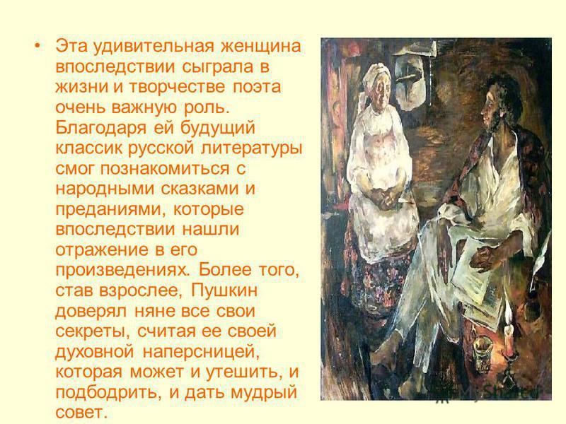 Эта удивительная женщина впоследствии сыграла в жизни и творчестве поэта очень важную роль. Благодаря ей будущий классик русской литературы смог познакомиться с народными сказками и преданиями, которые впоследствии нашли отражение в его произведениях