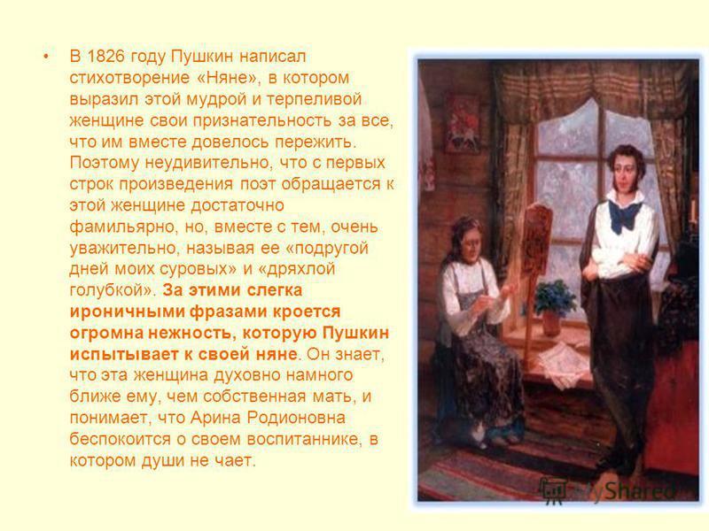 В 1826 году Пушкин написал стихотворение «Няне», в котором выразил этой мудрой и терпеливой женщине свои признательность за все, что им вместе довелось пережить. Поэтому неудивительно, что с первых строк произведения поэт обращается к этой женщине до