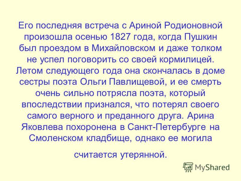 Его последняя встреча с Ариной Родионовной произошла осенью 1827 года, когда Пушкин был проездом в Михайловском и даже толком не успел поговорить со своей кормилицей. Летом следующего года она скончалась в доме сестры поэта Ольги Павлищевой, и ее сме