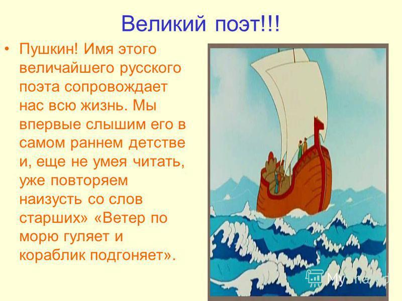 Великий поэт!!! Пушкин! Имя этого величайшего русского поэта сопровождает нас всю жизнь. Мы впервые слышим его в самом раннем детстве и, еще не умея читать, уже повторяем наизусть со слов старших» «Ветер по морю гуляет и кораблик подгоняет».