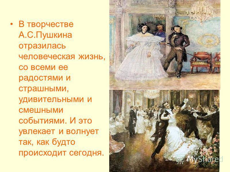 В творчестве А.С.Пушкина отразилась человеческая жизнь, со всеми ее радостями и страшными, удивительными и смешными событиями. И это увлекает и волнует так, как будто происходит сегодня.