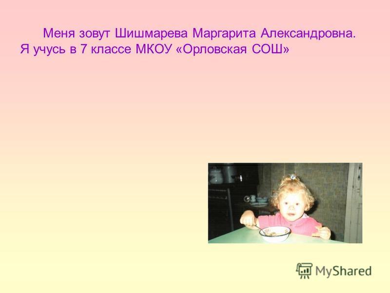 Меня зовут Шишмарева Маргарита Александровна. Я учусь в 7 классе МКОУ «Орловская СОШ»