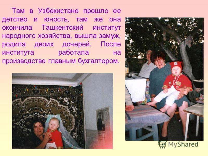 Там в Узбекистане прошло ее детство и юность, там же она окончила Ташкентский институт народного хозяйства, вышла замуж, родила двоих дочерей. После института работала на производстве главным бухгалтером.