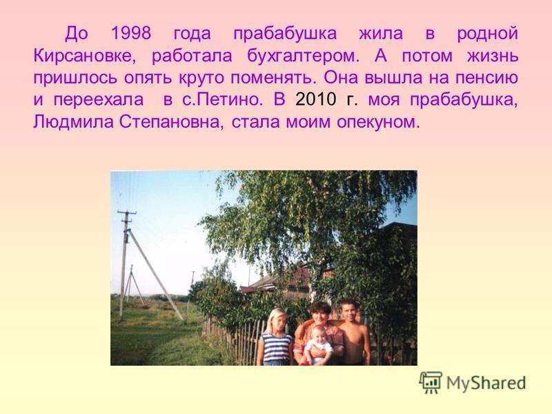 До 1998 года прабабушка жила в родной Кирсановке, работала бухгалтером. А потом жизнь пришлось опять круто поменять. Она вышла на пенсию и переехала в с.Петино. В 2010 г. моя прабабушка, Людмила Степановна, стала моим опекуном.