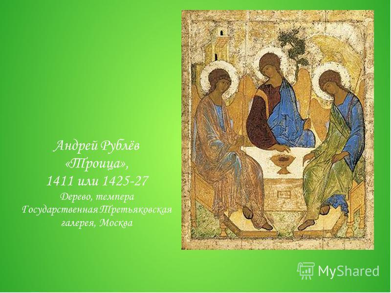Андрей Рублёв «Троица», 1411 или 1425-27 Дерево, темпера Государственная Третьяковская галерея, Москва
