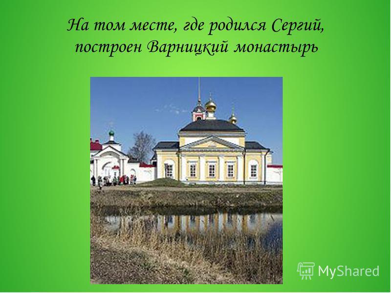 На том месте, где родился Сергий, построен Варницкий монастырь