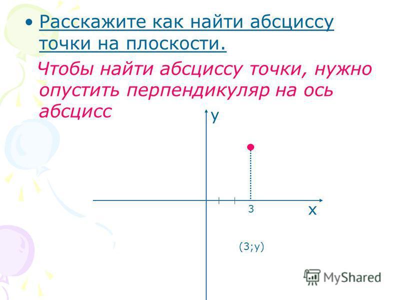 Расскажите как найти абсциссу точки на плоскости. Чтобы найти абсциссу точки, нужно опустить перпендикуляр на ось абсцисс х у 3 (3;у)