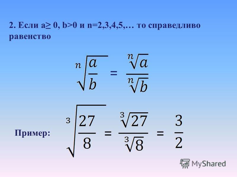 Задание: продолжить формулировку 1. Корень n-степени (n=2,3,4,5, …) из произведения двух неотрицательных чисел равен… произведению корней n-степени из этих чисел: = Пример: == 2*3=6