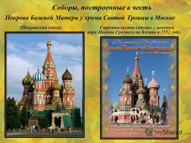 Соборы, построенные в честь Покрова Божией Матери у храма Святой Троицы в Москве (Покровский собор). Строительство связано с походом царя Иоанна Грозного на Казань в 1552 году.