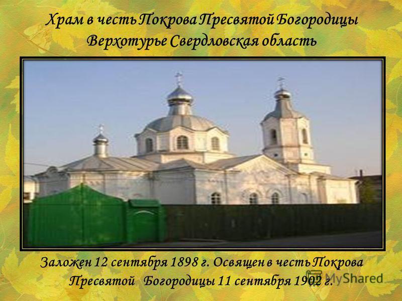 Заложен 12 сентября 1898 г. Освящен в честь Покрова Пресвятой Богородицы 11 сентября 1902 г. Храм в честь Покрова Пресвятой Богородицы Верхотурье Свердловская область