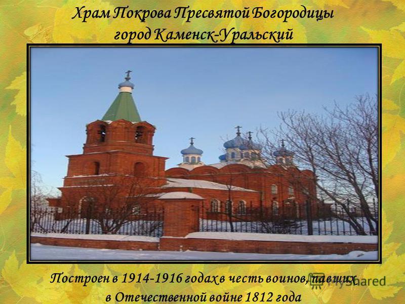 Построен в 1914-1916 годах в честь воинов, павших в Отечественной войне 1812 года Храм Покрова Пресвятой Богородицы город Каменск-Уральский