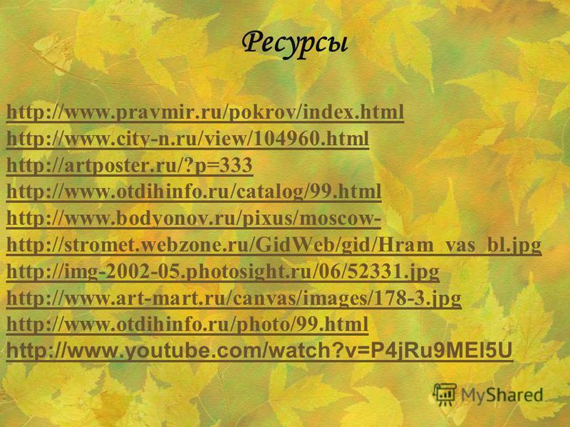 Ресурсы http://www.pravmir.ru/pokrov/index.html http://www.city-n.ru/view/104960. html http://artposter.ru/?p=333 http://www.otdihinfo.ru/catalog/99. html http://www.bodyonov.ru/pixus/moscow- http://stromet.webzone.ru/GidWeb/gid/Hram_vas_bl.jpg http: