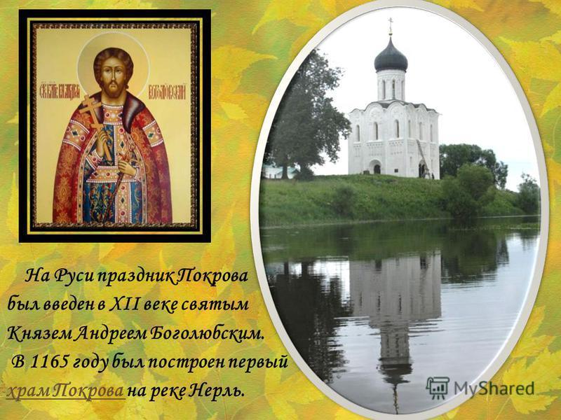 На Руси праздник Покрова был введен в XII веке святым Князем Андреем Боголюбским. В 1165 году был построен первый храм Покрова храм Покрова на реке Нерль.