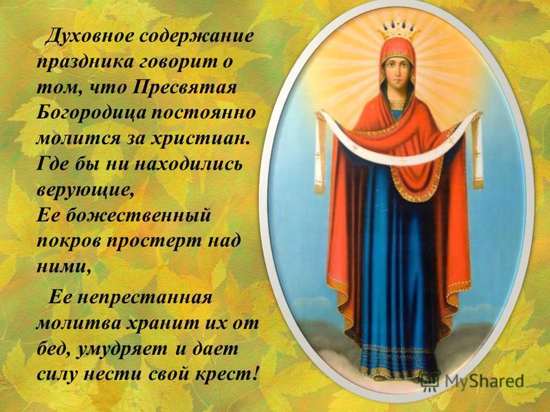 Духовное содержание праздника говорит о том, что Пресвятая Богородица постоянно молится за христиан. Где бы ни находились верующие, Ее божественный покров простерт над ними, Ее непрестанная молитва хранит их от бед, умудряет и дает силу нести свой кр
