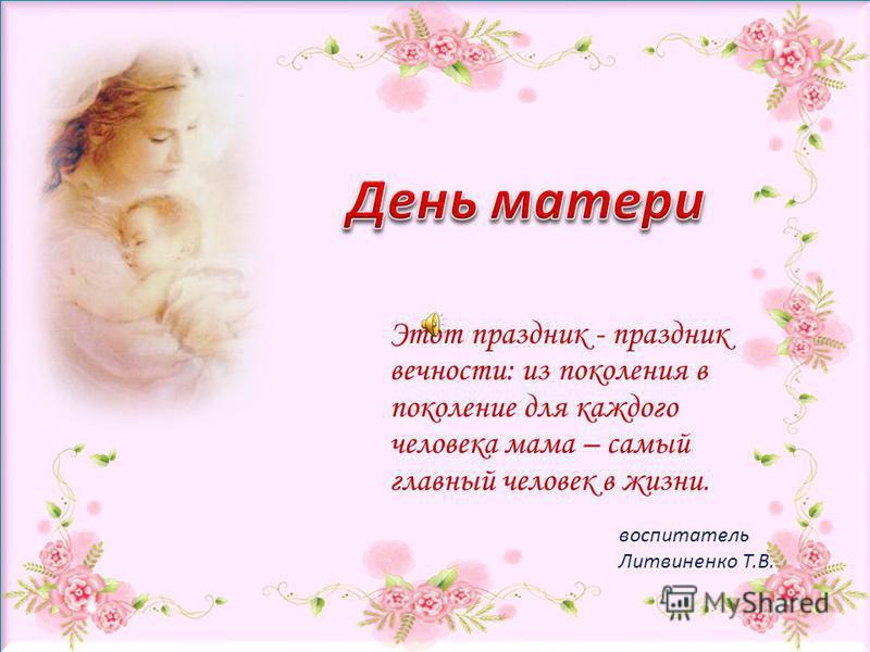 воспитатель Литвиненко Т.В. Этот праздник - праздник вечности: из поколения в поколение для каждого человека мама – самый главный человек в жизни.
