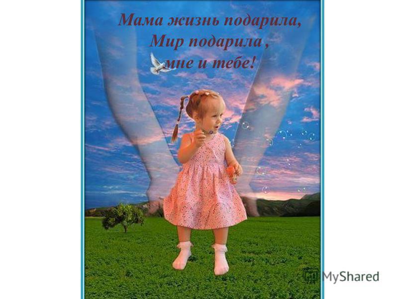 Мама жизнь подарила, Мир подарила, мне и тебе!