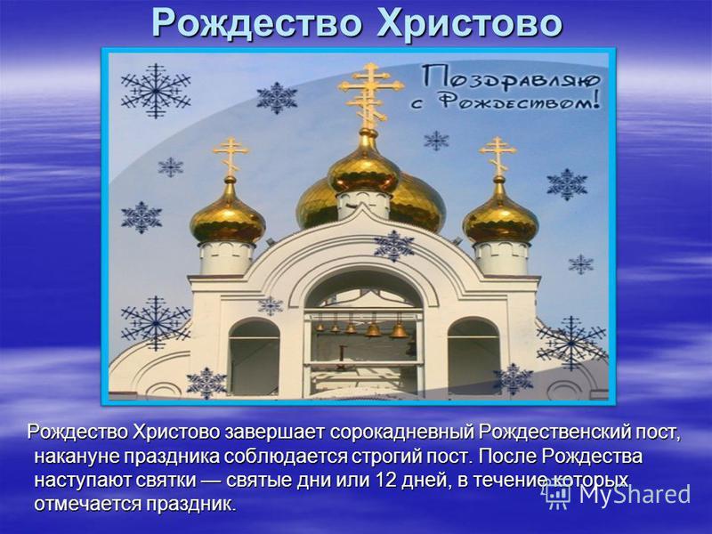 Рождество Христово Рождество Христово завершает сорокадневный Рождественский пост, накануне праздника соблюдается строгий пост. После Рождества наступают святки святые дни или 12 дней, в течение которых отмечается праздник. Рождество Христово заверша