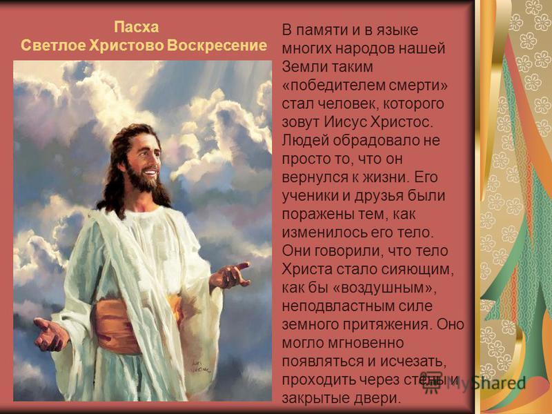 В памяти и в языке многих народов нашей Земли таким «победителем смерти» стал человек, которого зовут Иисус Христос. Людей обрадовало не просто то, что он вернулся к жизни. Его ученики и друзья были поражены тем, как изменилось его тело. Они говорили