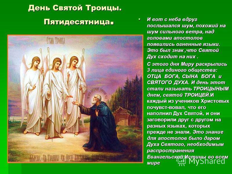 День Святой Троицы. Пятидесятница. День Святой Троицы. Пятидесятница. И вот с неба вдруг послышался шум, похожий на шум сильного ветра, над головами апостолов появились огненные языки. Это был знак,что Святой Дух сходит на них. И вот с неба вдруг пос
