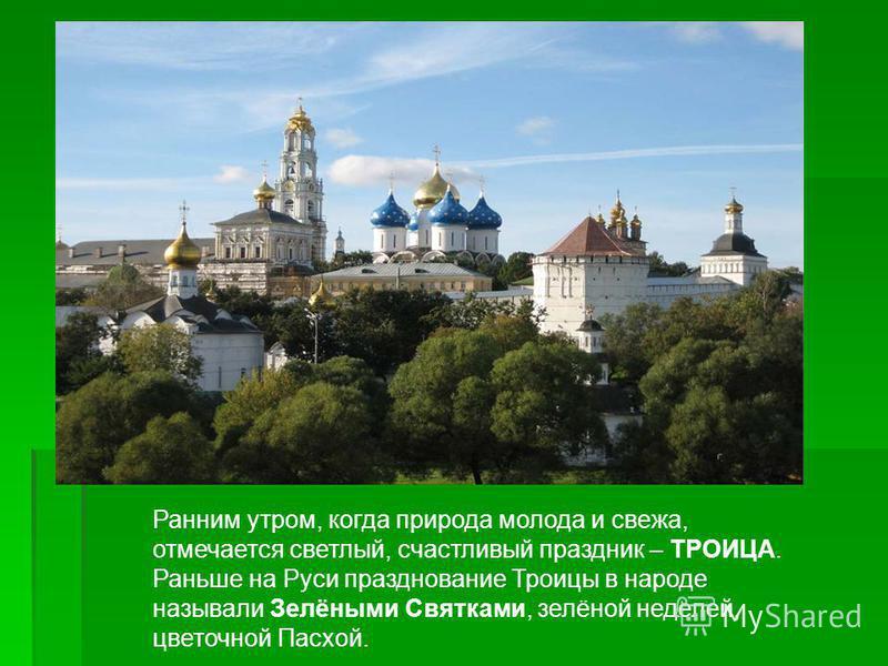 Ранним утром, когда природа молода и свежа, отмечается светлый, счастливый праздник – ТРОИЦА. Раньше на Руси празднование Троицы в народе называли Зелёными Святками, зелёной неделей, цветочной Пасхой.