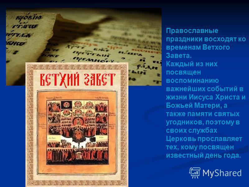 Православные праздники восходят ко временам Ветхого Завета. Каждый из них посвящен воспоминанию важнейших событий в жизни Иисуса Христа и Божьей Матери, а также памяти святых угодников, поэтому в своих службах Церковь прославляет тех, кому посвящен и