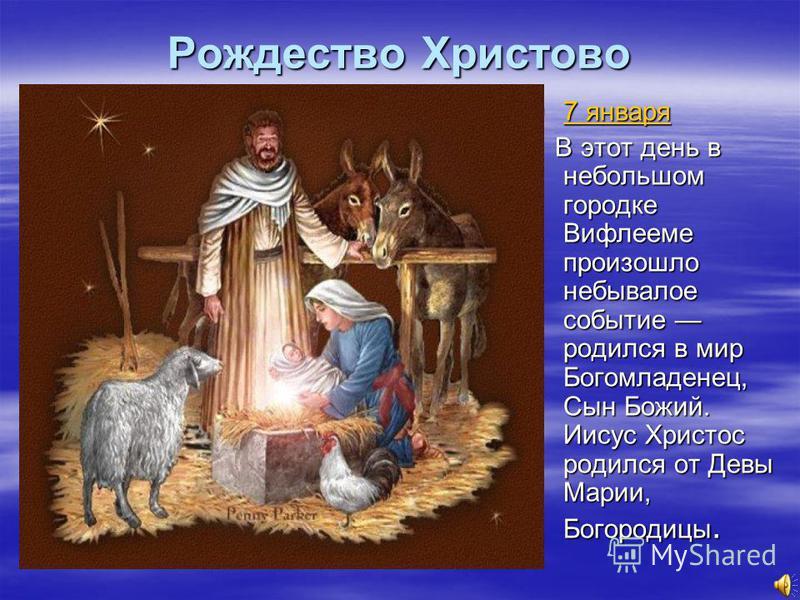 Рождество Христово 7 января 7 января 7 января 7 января В этот день в небольшом городке Вифлееме произошло небывалое событие родился в мир Богомладенец, Сын Божий. Иисус Христос родился от Девы Марии, Богородицы. В этот день в небольшом городке Вифлее