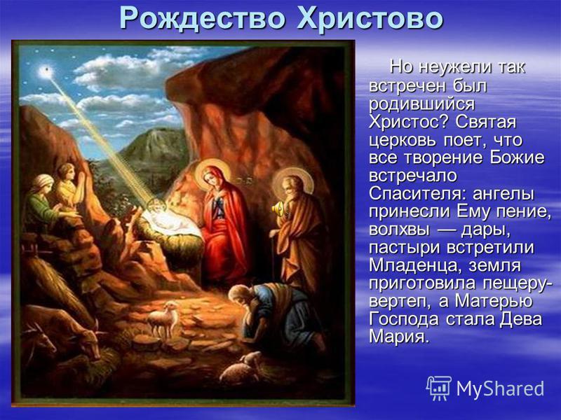 Рождество Христово Но неужели так встречен был родившийся Христос? Святая церковь поет, что все творение Божие встречало Спасителя: ангелы принесли Ему пение, волхвы дары, пастыри встретили Младенца, земля приготовила пещеру- вертеп, а Матерью Господ