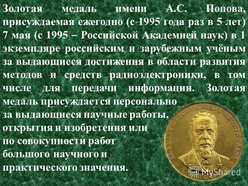 Золотая медаль имени А.С. Попова, присуждаемая ежегодно (c 1995 года раз в 5 лет) 7 мая (с 1995 Российской Академией наук) в 1 экземпляре российским и зарубежным учёным за выдающиеся достижения в области развития методов и средств радиоэлектроники, в